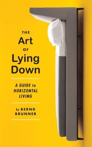 The Art of Lying Down: A Guide to Horizontal Living  by  Bernd Brunner