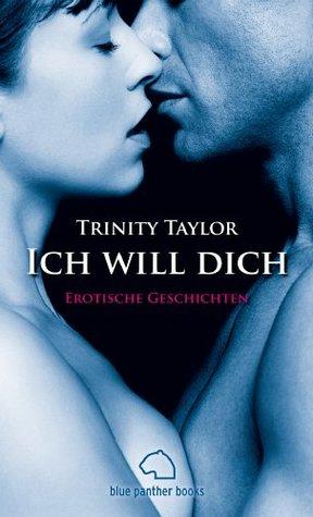Ich will dich | Erotische Geschichten: Sex, Leidenschaft, Erotik und Lust  by  Trinity Taylor