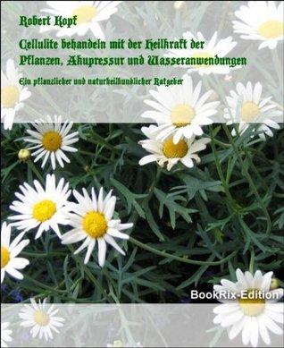 Cellulite behandeln mit der Heilkraft der Pflanzen, Akupressur und Wasseranwendungen: Ein pflanzlicher und naturheilkundlicher Ratgeber  by  Robert Kopf