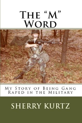The M Word  My Story of Being Gang Raped in the Military Sherry Kurtz