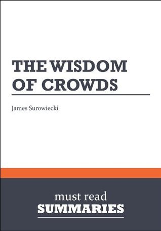 Summary: The Wisdom Of Crowds James Surowiecki  by  Must Read Summaries