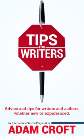 Tips for Writers: Advice and tips for writers and authors, whether new or experienced  by  Adam Croft
