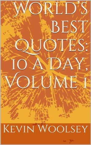 Worlds Best Quotes: 10 a Day, Volume 1  by  Kevin Woolsey