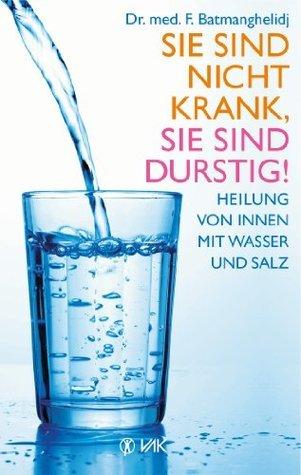 Sie sind nicht krank, Sie sind durstig!: Heilung von innen mit Wasser und Salz F. Batmanghelidj