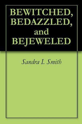 BEWITCHED, BEDAZZLED, and BEJEWELED Sandra I. Smith