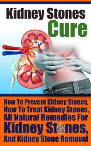 Kidney Stones Cure - How To Prevent Kidney Stones, How To Treat Kidney Stones, All Natural Remedies For Kidney Stones, And Kidney Stone Removal  by  Ace McCloud