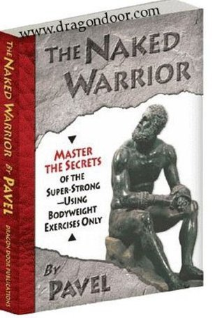 The Naked Warrior - Master the Secrets of the Super Strong Using Bodyweight Exercises Only Pavel Tsatsouline