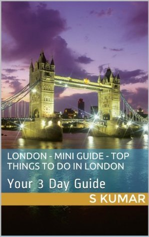London - Mini Guide - Top Things to Do in London in 3 days on the weekend  by  S. Kumar