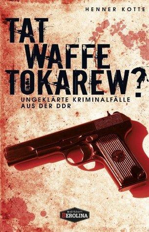 Tatwaffe Tokarew?: Ungelöste Kriminalfälle aus der DDR  by  Henner Kotte