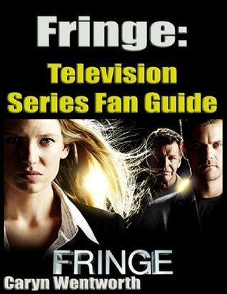 Fringe: Television Series Fan Guide  by  Caryn Wentworth