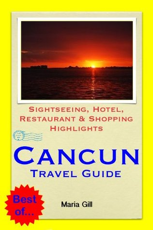 Cancún, Mexico Travel Guide - Sightseeing, Hotel, Restaurant & Shopping Highlights  by  Maria Gill