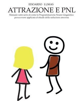 ATTRAZIONE E PNL - manuale semiserio di applicazione della PNL alla seduzione amorosa Edoardo Lumas