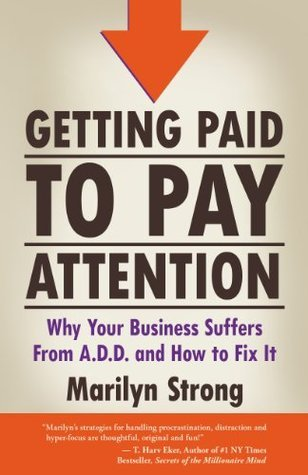 Getting Paid to Pay Attention. Why Your Business Suffers from A.D.D. and How to Fix It. Marilyn Strong