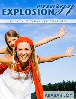 Energy Explosion: A 7 Day Guide to Jumpstart Your Energy Arabah Joy