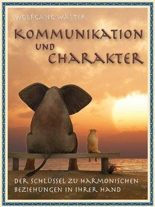 Kommunikation und Charakter - Der Schlüssel zu harmonischen Beziehungen in Ihrer Hand Wolfgang Walter