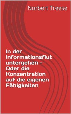 In der Informationsflut untergehen - Oder die Konzentration auf die eigenen Fähigkeiten  by  Norbert Treese