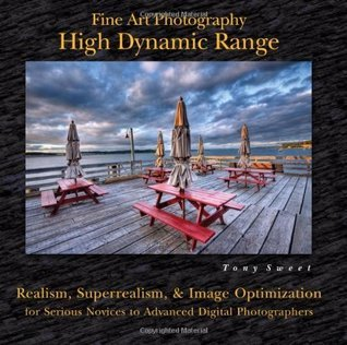 Fine Art Photography High Dynamic Range: Realism, Superrealism, and Image Optimization for Serious Novices to Advanced Di Tony Sweet