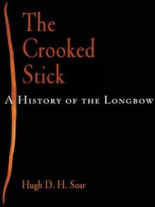 The Crooked Stick: A History of the Longbow  by  Hugh D. H. Soar
