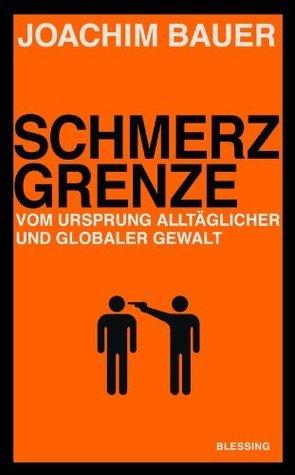 Schmerzgrenze: Vom Ursprung alltäglicher und globaler Gewalt Joachim Bauer