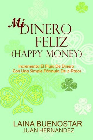 Mi Dinero Feliz (Happy Money):  Incrementa El Flujo De Dinero Con Una Simple Fórmula De 2-Pasos (Spanish Edition)  by  Laina Buenostar