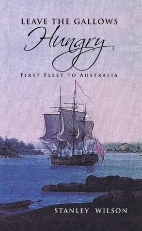 LEAVE THE GALLOWS HUNGRY - First Fleet to Australia  by  Stanley Wilson