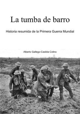 La tumba de barro. Historia resumida de la Primera Guerra Mundial  by  Alberto Gallego-Casilda Colino