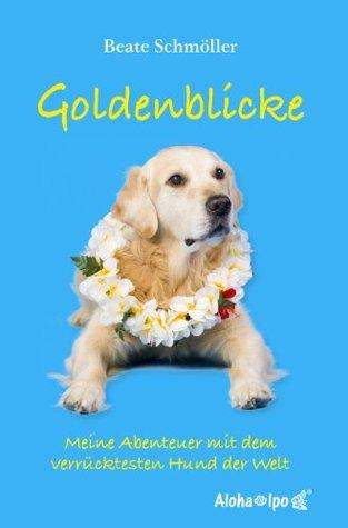 Goldenblicke - Meine Abenteuer mit dem verrücktesten Hund der Welt  by  Beate Schmöller
