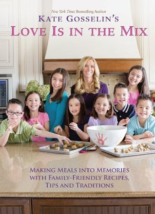 Kate Gosselins Love Is in the Mix: Making Meals into Memories with 108+ Family-Friendly Recipes, Tips, and Traditions  by  Kate Gosselin