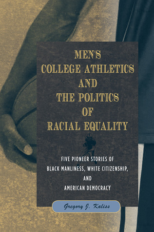 Mens College Athletics and the Politics of Racial Equality: Five Pioneer Stories of Black Manliness, White Citizenship, and American Democracy Gregory J Kaliss