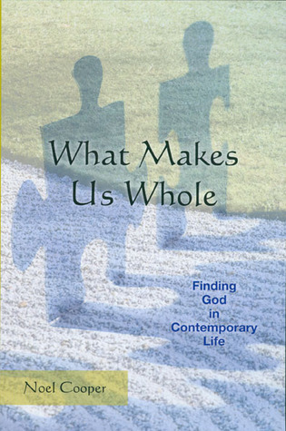 What Makes Us Whole: Finding God in Contemporary Life  by  Noel Cooper