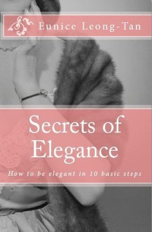 Secrets of Elegance: How to be elegant in 10 basic steps  by  Eunice Leong-Tan