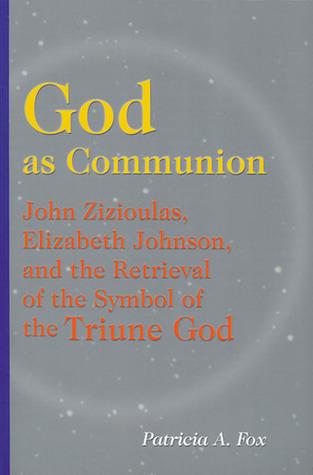 God as Communion: John Zizioulas, Elizabeth Johnson, and the Retrieval of the Symbol of the Triune God Patricia A. Fox