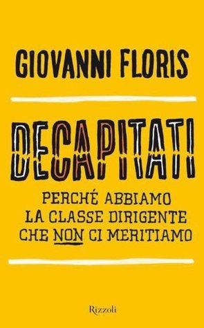 Decapitati: Perché abbiamo la classe dirigente che non ci meritiamo Giovanni Floris