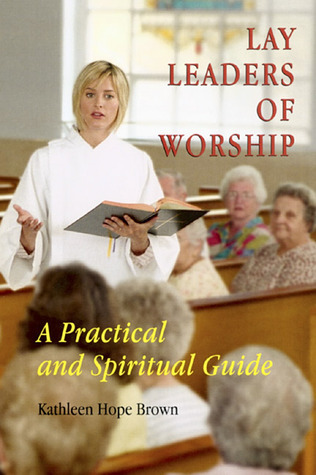 Lay Leaders of Worship: A Practical and Spiritual Guide Kathleen Hope Brown
