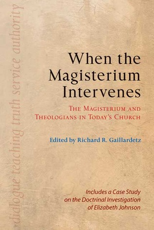 When the Magisterium Intervenes: The Magisterium and Theologians in Todays Church: Includes a Case Study on the Doctrinal Investigation of Elizabeth Johnson  by  Richard R. Gaillardetz