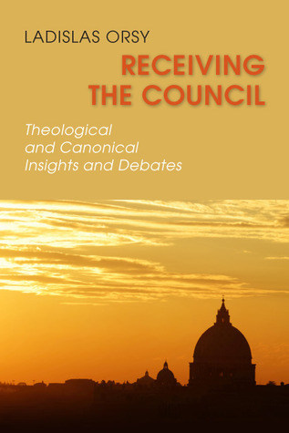 Receiving the Council: Theological and Canonical Insights and Debates  by  Ladislas M. Orsy