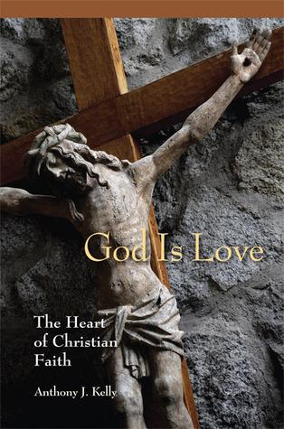 God is Love: The Heart of Christian Faith Anthony J. Kelly