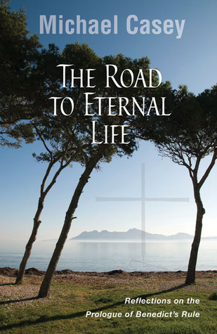 The Road to Eternal Life: Reflections on the Prologue of Benedicts Rule Michael Casey