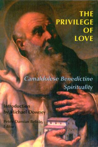 The Privilege of Love: Camaldolese Benedictine Spirituality Peter-Damian Belisle