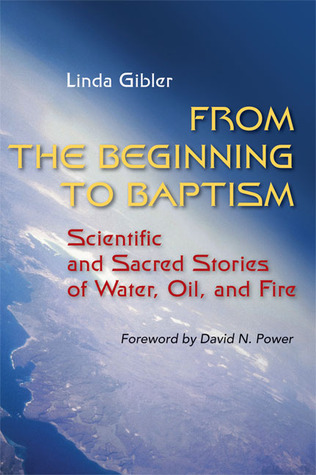 From the Beginning to Baptism: Scientific and Sacred Stories of Water, Oil, and Fire Linda Gibler