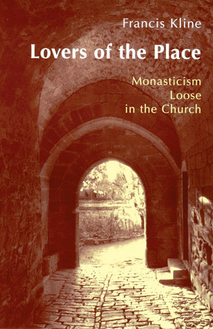 Lovers Of The Place: Monasticism Loose in the Church  by  Francis Kline
