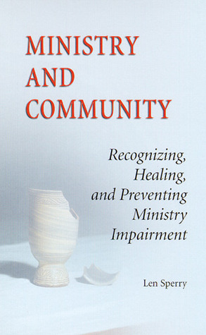 Ministry And Community: Recognizing, Healing, and Preventing Ministry Impairment  by  Len Sperry