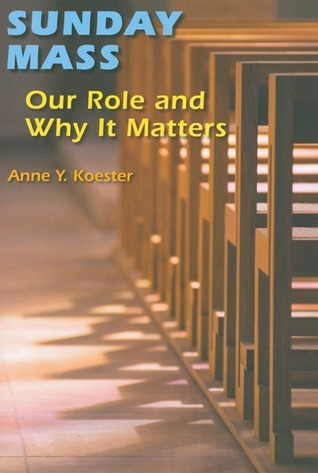 Sunday Mass: Our Role and Why It Matters  by  Anne Y. Koester