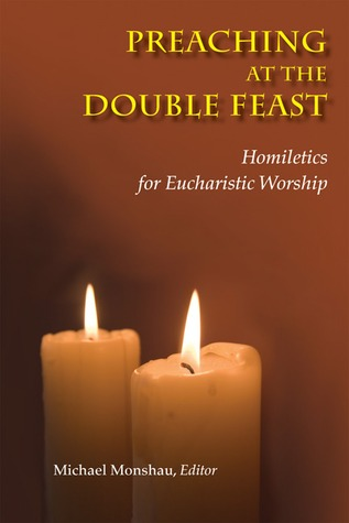 Preaching at the Double Feast: Homiletics for Eucharistic Worship Michael Monshau