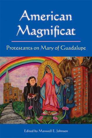 American Magnificat: Protestants on Mary of Guadalupe  by  Maxwell E. Johnson