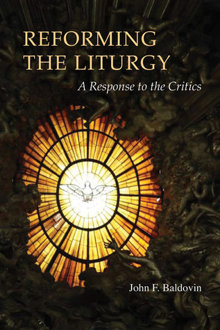 Reforming the Liturgy: A Response to the Critics  by  John F. Baldovin