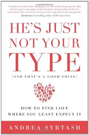 Hes Just Not Your Type (And Thats A Good Thing): How to Find Love Where You Least Expect It  by  Andrea Syrtash