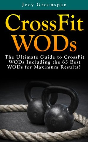 CrossFit WODs: The Ultimate Guide to CrossFit WODs Including the 65 Best WODs for Maximum Results!  by  Joey Greenspan