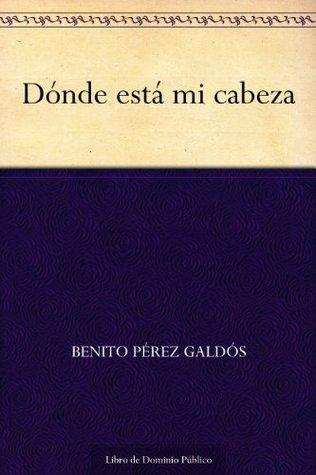Dónde está mi cabeza Benito Pérez Galdós