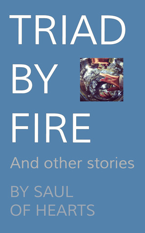 Triad By Fire, and Other Stories  by  Saul of Hearts